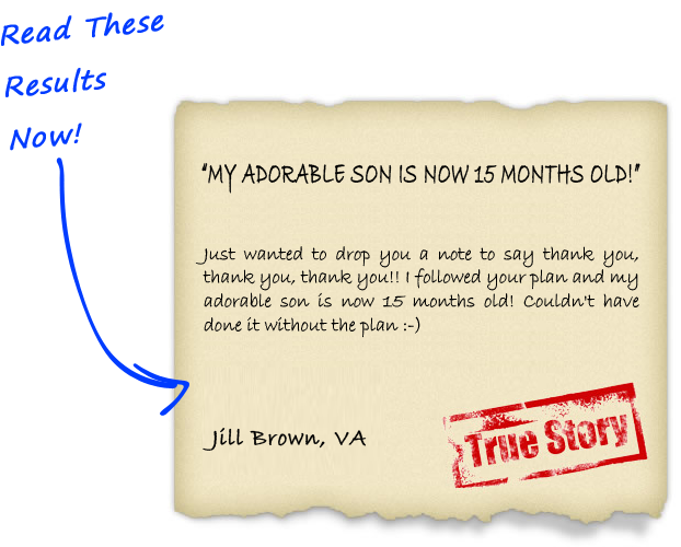 Just wanted to drop you a note to say thank you, thank you, thank you!! I followed your plan and my adorable son is now 15 months old! Couldn't have done it without the plan - Jill Brown, VA